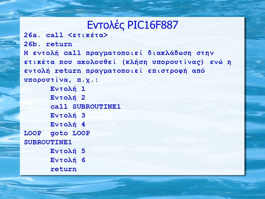 ΛΥΣΗ (...συνέχεια...) movlw d 0 ; Μηδενισμός του W LOOP addwf INDF,w ; W <= [FSR] + W incf FSR,f ; FSR <= FSR + 1 decfsz Counter,f ; Μείωση κατά 1 του Counter goto LOOP ; Διακλάδωση αν Counter≠0 movwf Reg1 ; Αποθήκευση αθροίσματος στο Reg1 rrf Reg1,f ; Διαίρεση με το 2 bcf Reg1,7 ; Μηδενισμός του bit7 (ίσως C=1) rrf Reg1,f ; Διαίρεση με το 2 (συνολικά /4) bcf Reg1,7 ; Μηδενισμός του bit7 (ίσως C=1) rrf Reg1,f ; Διαίρεση με το 2 (συνολικά /8) bcf Reg1,7 ; Μηδενισμός του bit7 (ίσως C=1) END_LOOP ; Ο Reg1 έχει το μέσο όρο goto END_LOOP ; Το Carry έχει το υπόλοιπο end