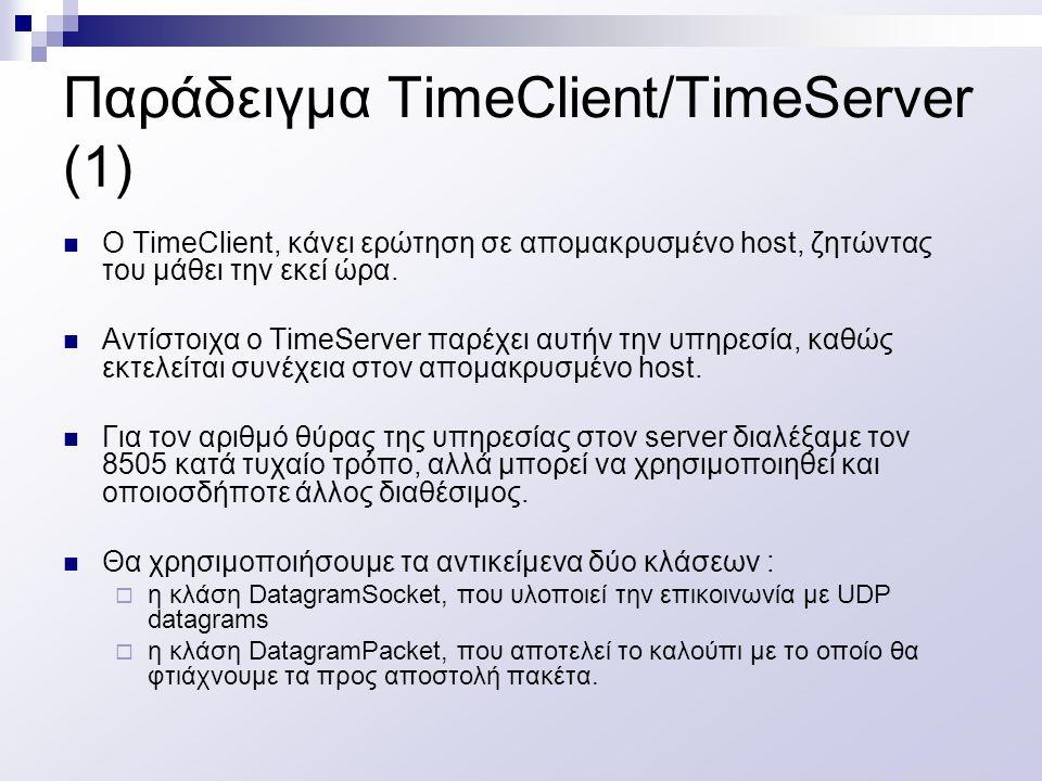 Παράδειγμα TimeClient/TimeServer (1) O TimeClient, κάνει ερώτηση σε απομακρυσμένο host, ζητώντας του μάθει την εκεί ώρα. Αντίστοιχα ο TimeServer παρέχ