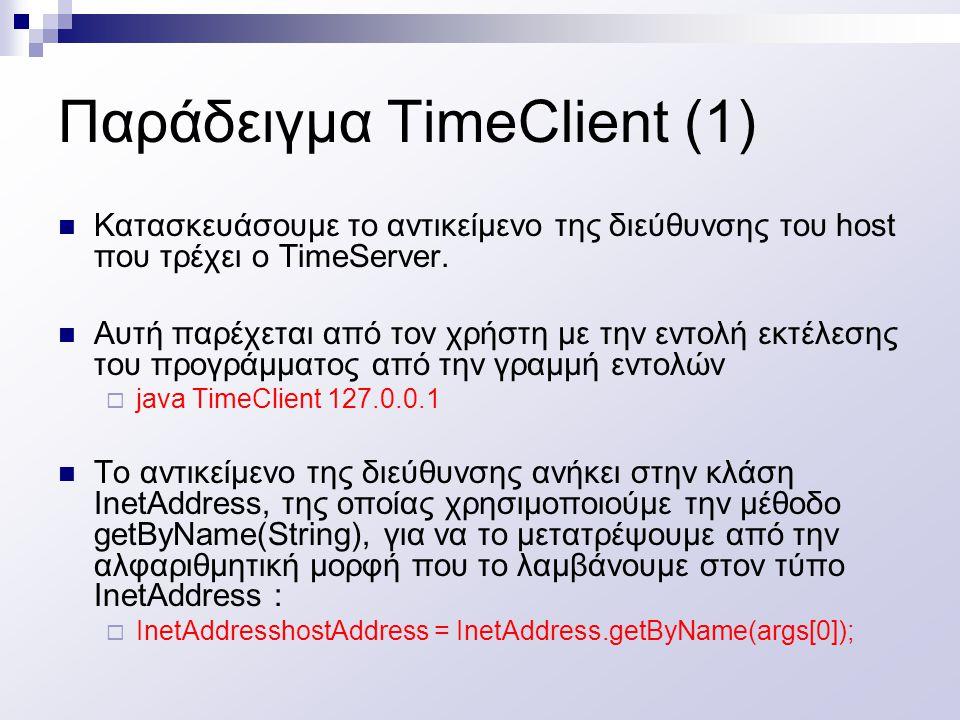 Παράδειγμα TimeClient (1) Κατασκευάσουμε το αντικείμενο της διεύθυνσης του host που τρέχει ο TimeServer. Αυτή παρέχεται από τον χρήστη με την εντολή ε