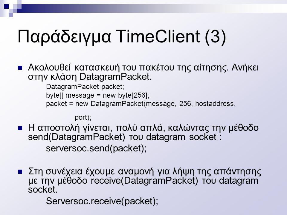 Παράδειγμα TimeClient (3) Ακολουθεί κατασκευή του πακέτου της αίτησης. Ανήκει στην κλάση DatagramPacket. DatagramPacket packet; byte[] message = new b