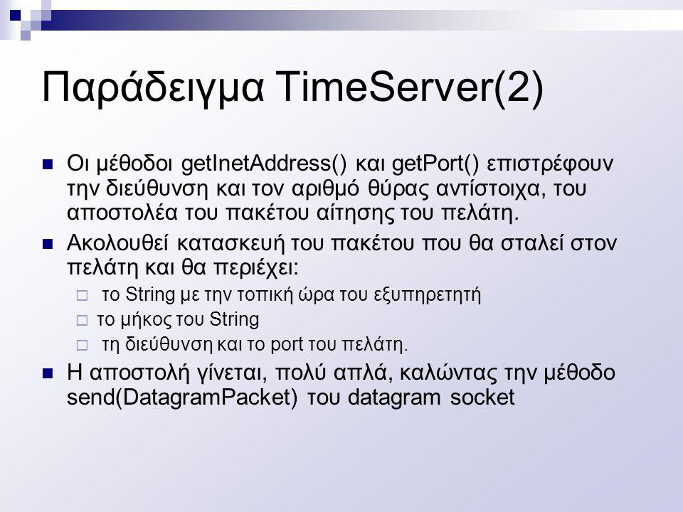 Παράδειγμα TimeServer(2) Οι μέθοδοι getInetAddress() και getPort() επιστρέφουν την διεύθυνση και τον αριθμό θύρας αντίστοιχα, του αποστολέα του πακέτο