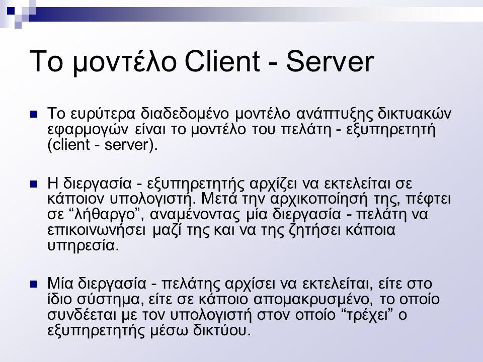 Το μοντέλο Client - Server Η διεργασία πελάτης στέλνει μια αίτηση, μέσω του δικτύου, στον εξυπηρετητή, ζητώντας του κάποιου είδους υπηρεσία (π.χ.