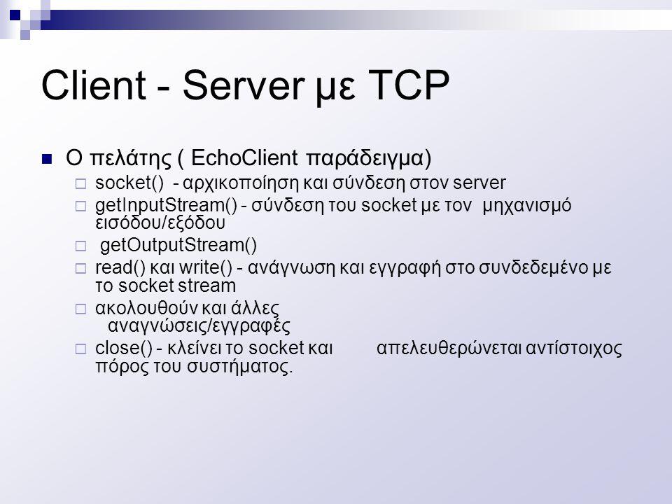 Client - Server με TCP O πελάτης ( EchoClient παράδειγμα)  socket() - αρχικοποίηση και σύνδεση στον server  getInputStream() - σύνδεση του socket με