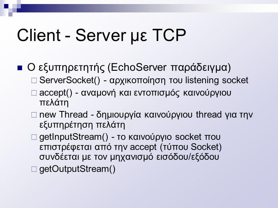 Client - Server με TCP O εξυπηρετητής (EchoServer παράδειγμα)  ServerSocket() - αρχικοποίηση του listening socket  accept() - αναμονή και εντοπισμός