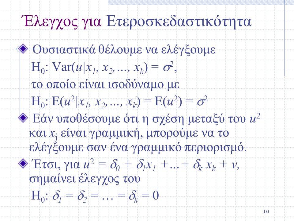 10 Έλεγχος για Ετεροσκεδαστικότητα Ουσιαστικά θέλουμε να ελέγξουμε H 0 : Var(u|x 1, x 2,…, x k ) =  2, το οποίο είναι ισοδύναμο με H 0 : E(u 2 |x 1,