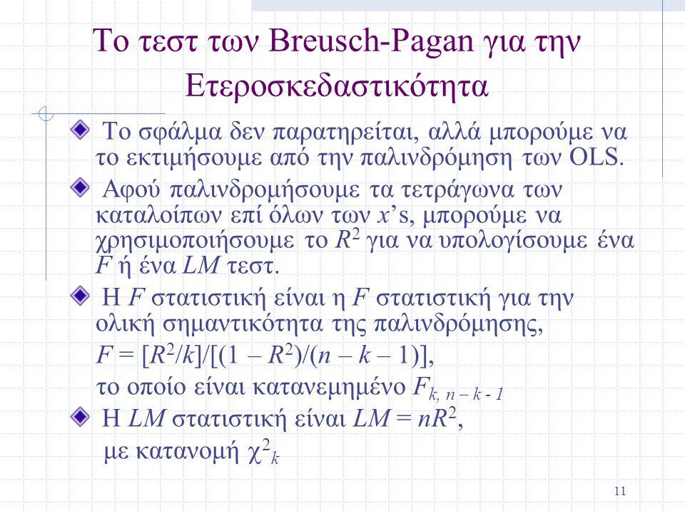 11 Το τεστ των Breusch-Pagan για την Ετεροσκεδαστικότητα Το σφάλμα δεν παρατηρείται, αλλά μπορούμε να το εκτιμήσουμε από την παλινδρόμηση των OLS. Αφο