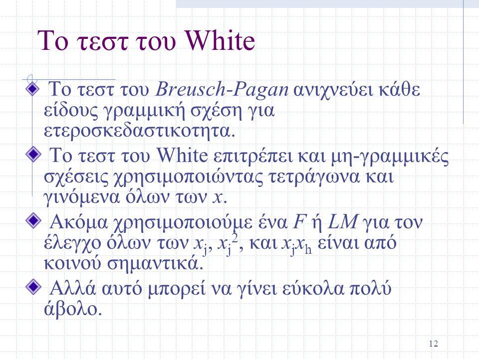12 Το τεστ του White Το τεστ του Breusch-Pagan ανιχνεύει κάθε είδους γραμμική σχέση για ετεροσκεδαστικοτητα. Το τεστ του White επιτρέπει και μη-γραμμι