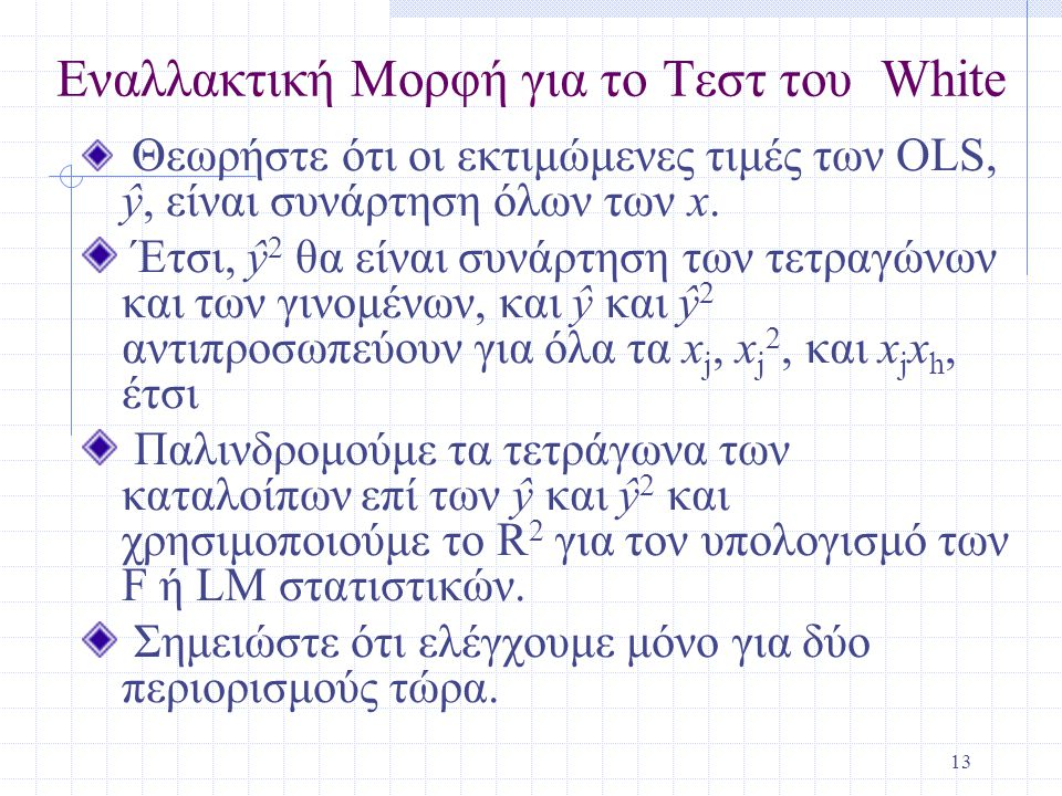 13 Εναλλακτική Μορφή για το Τεστ του White Θεωρήστε ότι οι εκτιμώμενες τιμές των OLS, ŷ, είναι συνάρτηση όλων των x. Έτσι, ŷ 2 θα είναι συνάρτηση των