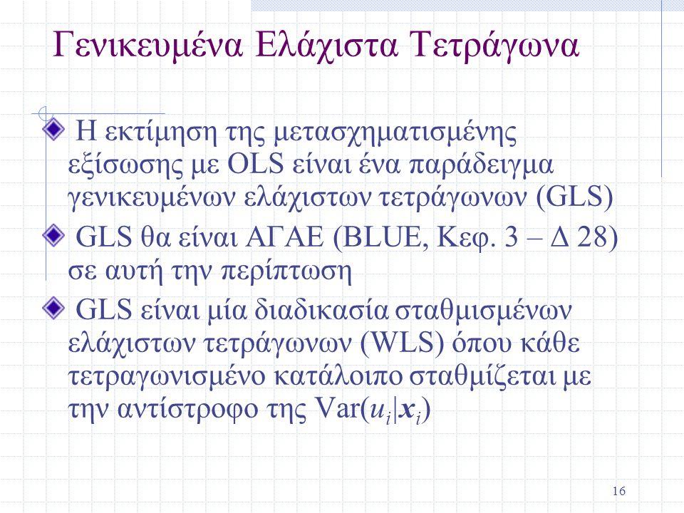 16 Γενικευμένα Ελάχιστα Τετράγωνα Η εκτίμηση της μετασχηματισμένης εξίσωσης με OLS είναι ένα παράδειγμα γενικευμένων ελάχιστων τετράγωνων (GLS) GLS θα