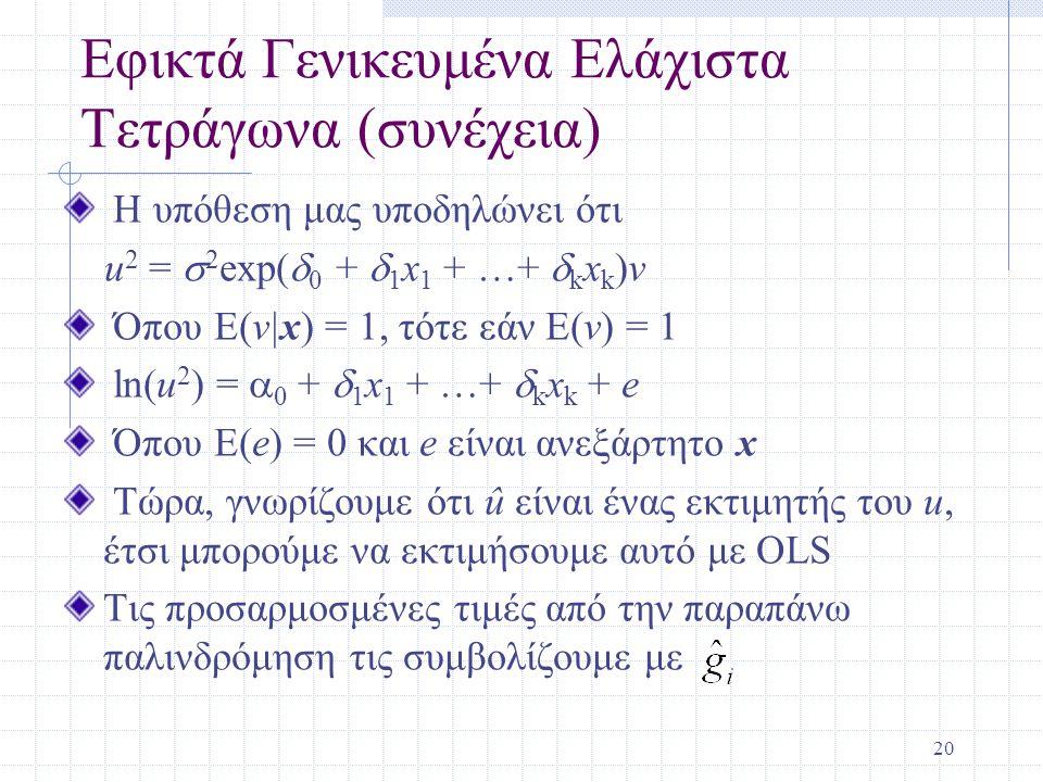 20 Εφικτά Γενικευμένα Ελάχιστα Τετράγωνα (συνέχεια) Η υπόθεση μας υποδηλώνει ότι u 2 =  2 exp(  0 +  1 x 1 + …+  k x k )v Όπου E(v|x) = 1, τότε εά