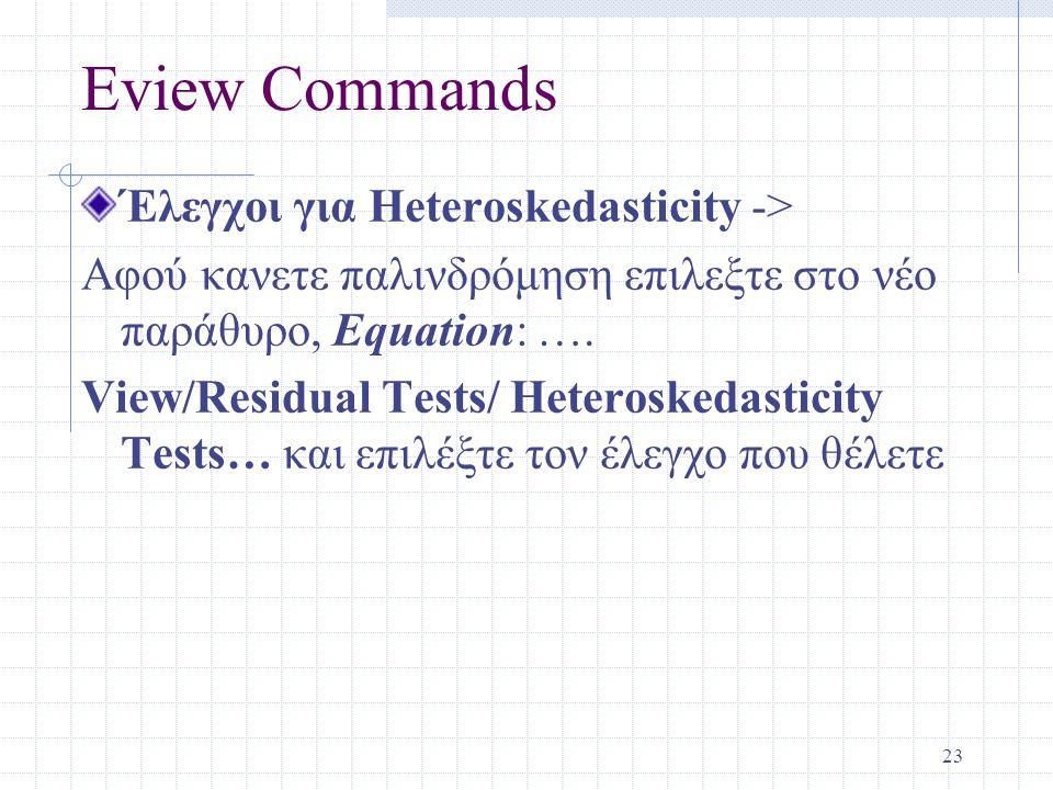 23 Eview Commands Έλεγχοι για Heteroskedasticity -> Αφού κανετε παλινδρόμηση επιλεξτε στο νέο παράθυρο, Equation: …. View/Residual Tests/ Heteroskedas