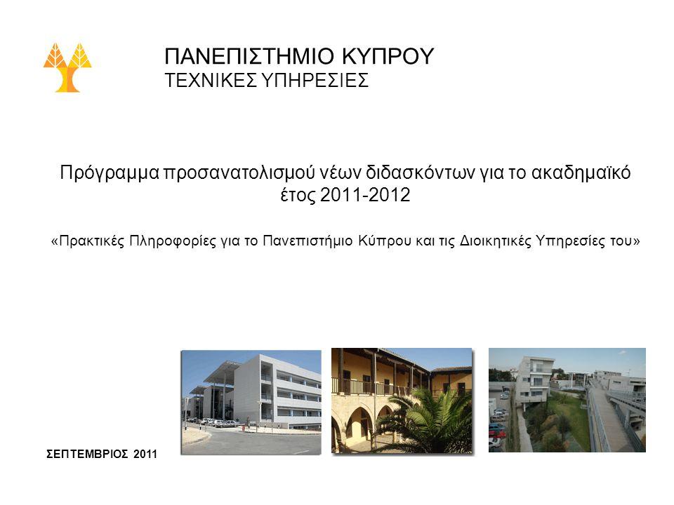 ΠΑΝΕΠΙΣΤΗΜΙΟ ΚΥΠΡΟΥ ΤΕΧΝΙΚΕΣ ΥΠΗΡΕΣΙΕΣ Πρόγραμμα προσανατολισμού νέων διδασκόντων για το ακαδημαϊκό έτος 2011-2012 «Πρακτικές Πληροφορίες για το Πανεπιστήμιο Κύπρου και τις Διοικητικές Υπηρεσίες του» ΣΕΠΤΕΜΒΡΙΟΣ 2011