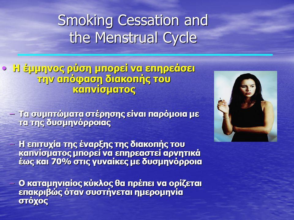 Smoking Cessation and the Menstrual Cycle Η έμμηνος ρύση μπορεί να επηρεάσει την απόφαση διακοπής του καπνίσματος Η έμμηνος ρύση μπορεί να επηρεάσει την απόφαση διακοπής του καπνίσματος – Τα συμπτώματα στέρησης είναι παρόμοια με τα της δυσμηνόρροιας – Η επιτυχία της έναρξης της διακοπής του καπνίσματος μπορεί να επηρεαστεί αρνητικά έως και 70% στις γυναίκες με δυσμηνόρροια – Ο καταμηνιαίος κύκλος θα πρέπει να ορίζεται επακριβώς όταν συστήνεται ημερομηνία στόχος