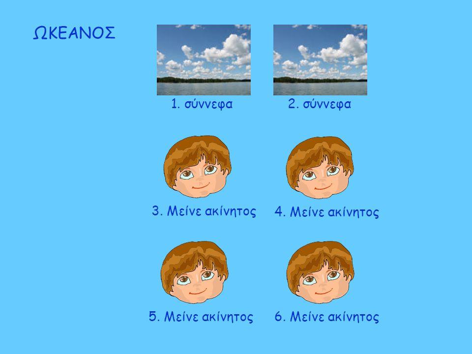 5. Μείνε ακίνητος6. Μείνε ακίνητος3. Μείνε ακίνητος4. Μείνε ακίνητος ΩΚΕΑΝΟΣ 2. σύννεφα1. σύννεφα
