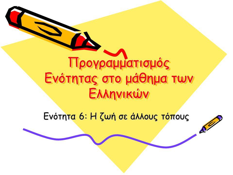 Προγραμματισμός Ενότητας στο μάθημα των Ελληνικών Ενότητα 6: Η ζωή σε άλλους τόπους
