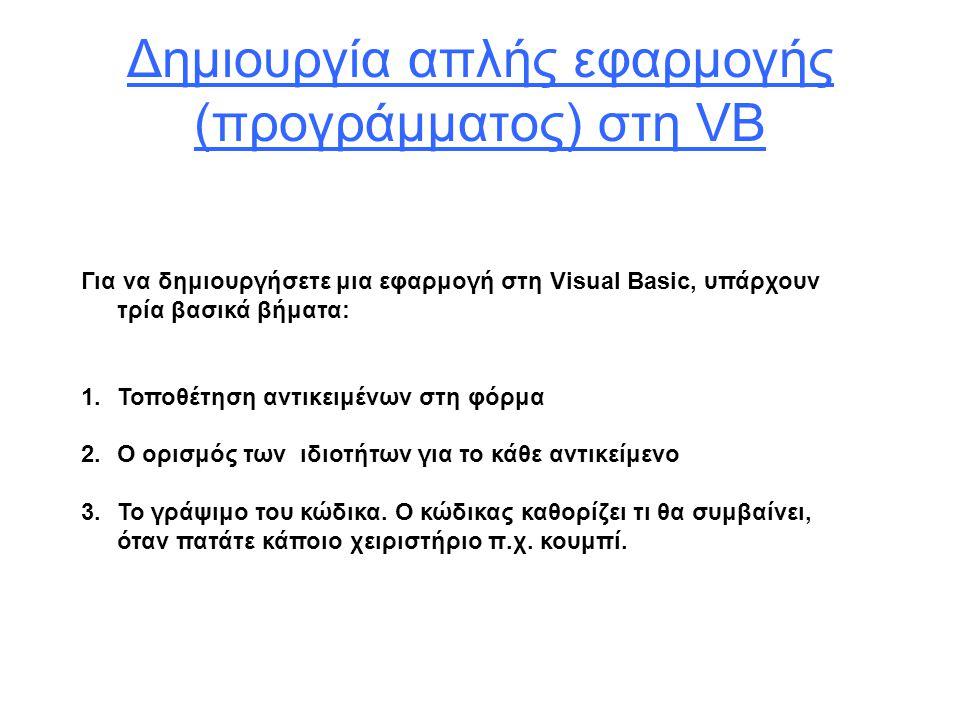 Δημιουργία απλής εφαρμογής (προγράμματος) στη VB Για να δημιουργήσετε μια εφαρμογή στη Visual Basic, υπάρχουν τρία βασικά βήματα: 1.Τοποθέτηση αντικειμένων στη φόρμα 2.Ο ορισμός των ιδιοτήτων για το κάθε αντικείμενο 3.Το γράψιμο του κώδικα.