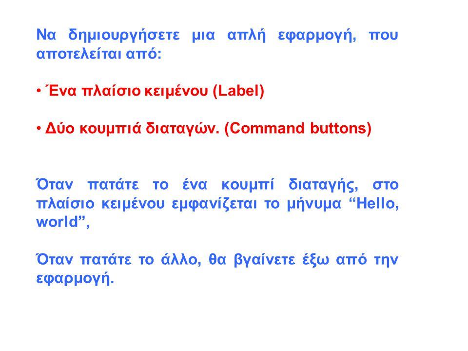 Να δημιουργήσετε μια απλή εφαρμογή, που αποτελείται από: Ένα πλαίσιο κειμένου (Label) Δύο κουμπιά διαταγών. (Command buttons) Όταν πατάτε το ένα κουμπ