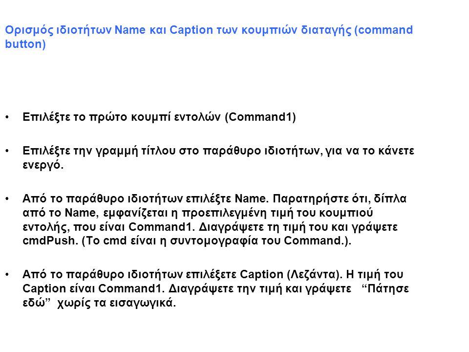 Ορισμός ιδιοτήτων Name και Caption των κουμπιών διαταγής (command button) Επιλέξτε το πρώτο κουμπί εντολών (Command1) Επιλέξτε την γραμμή τίτλου στο παράθυρο ιδιοτήτων, για να το κάνετε ενεργό.