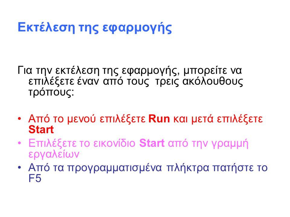 Εκτέλεση της εφαρμογής Για την εκτέλεση της εφαρμογής, μπορείτε να επιλέξετε έναν από τους τρεις ακόλουθους τρόπους: Από το μενού επιλέξετε Run και μετά επιλέξετε Start Επιλέξετε το εικονίδιο Start από την γραμμή εργαλείων Από τα προγραμματισμένα πλήκτρα πατήστε το F5