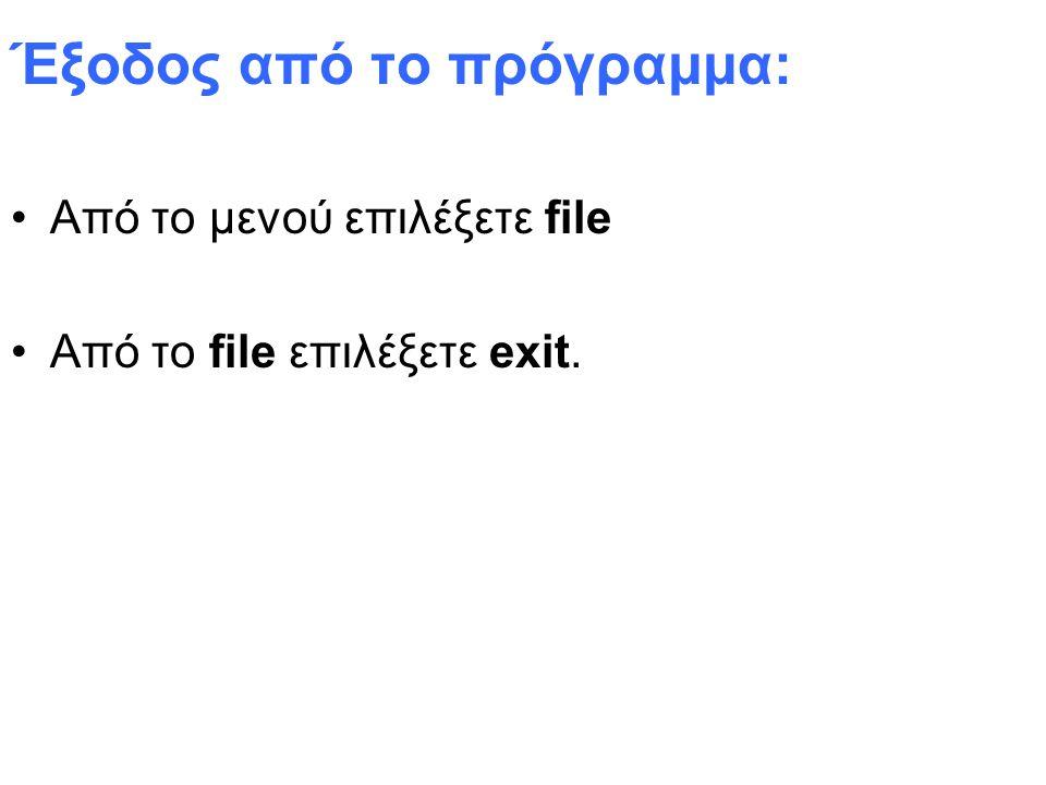 Έξοδος από το πρόγραμμα: Από το μενού επιλέξετε file Από το file επιλέξετε exit.