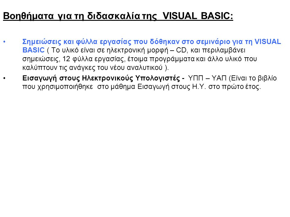 Βοηθήματα για τη διδασκαλία της VISUAL BASIC: Σημειώσεις και φύλλα εργασίας που δόθηκαν στο σεμινάριο για τη VISUAL BASIC ( Το υλικό είναι σε ηλεκτρονική μορφή – CD, και περιλαμβάνει σημειώσεις, 12 φύλλα εργασίας, έτοιμα προγράμματα και άλλο υλικό που καλύπτουν τις ανάγκες του νέου αναλυτικού ).