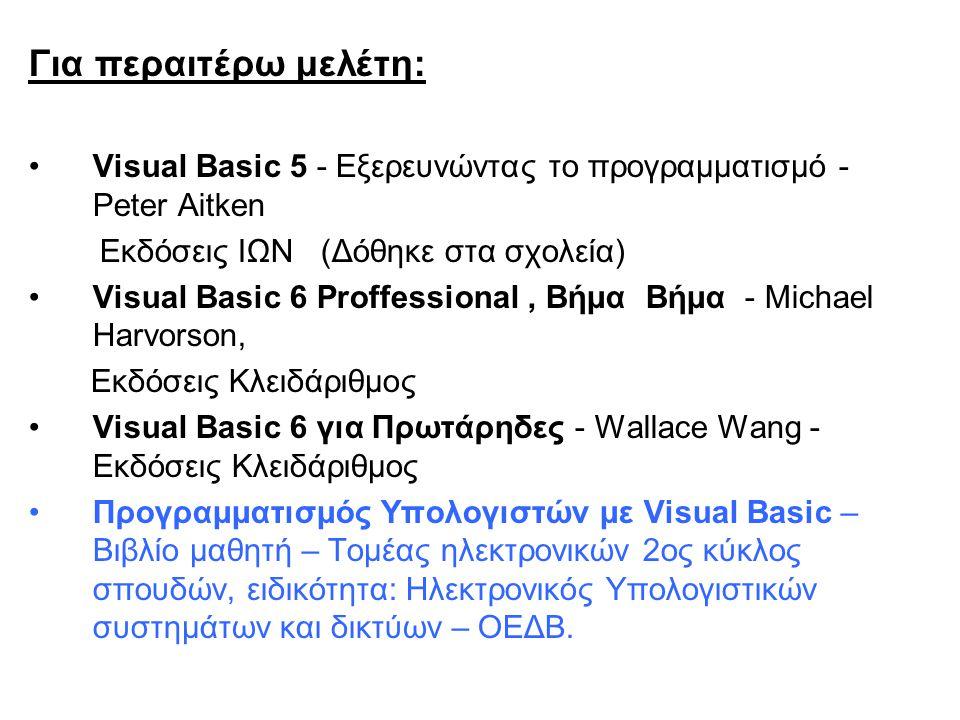Για περαιτέρω μελέτη: Visual Basic 5 - Εξερευνώντας το προγραμματισμό - Peter Aitken Εκδόσεις ΙΩΝ (Δόθηκε στα σχολεία) Visual Basic 6 Proffessional, Βήμα Βήμα - Michael Harvorson, Εκδόσεις Κλειδάριθμος Visual Basic 6 για Πρωτάρηδες - Wallace Wang - Εκδόσεις Κλειδάριθμος Προγραμματισμός Υπολογιστών με Visual Basic – Βιβλίο μαθητή – Τομέας ηλεκτρονικών 2ος κύκλος σπουδών, ειδικότητα: Ηλεκτρονικός Υπολογιστικών συστημάτων και δικτύων – ΟΕΔΒ.