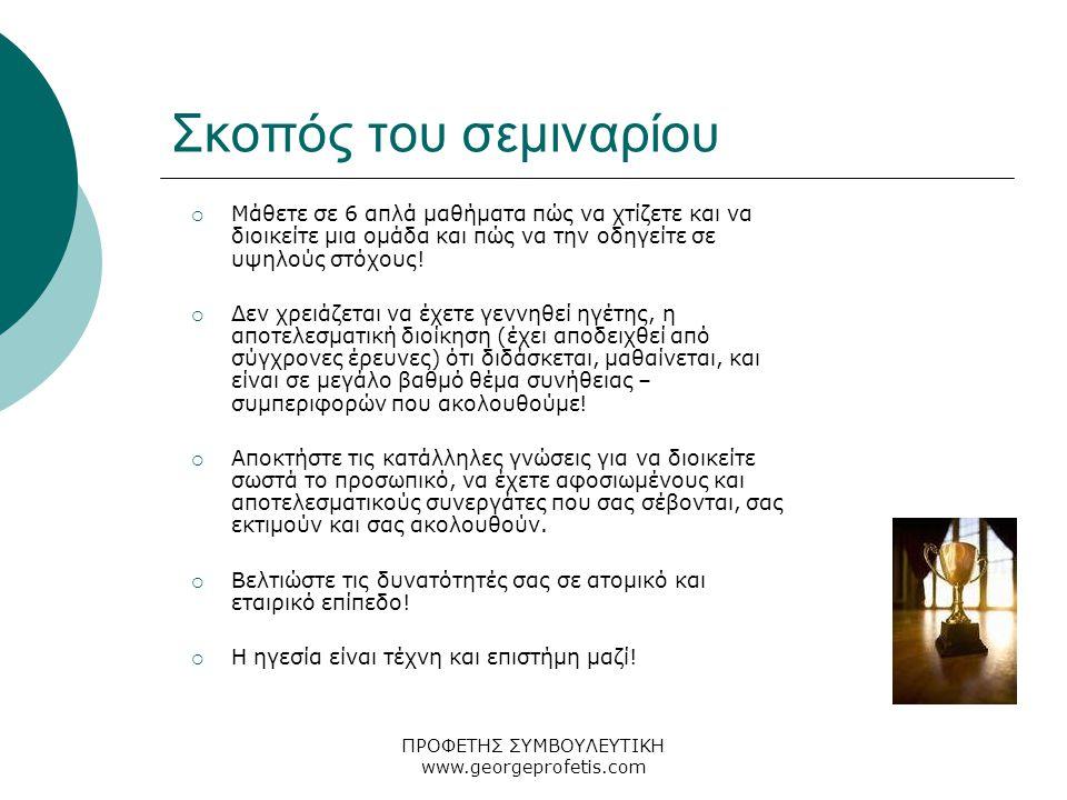 ΠΡΟΦΕΤΗΣ ΣΥΜΒΟΥΛΕΥΤΙΚΗ www.georgeprofetis.com Σκοπός του σεμιναρίου  Μάθετε σε 6 απλά μαθήματα πώς να χτίζετε και να διοικείτε μια ομάδα και πώς να την οδηγείτε σε υψηλούς στόχους.