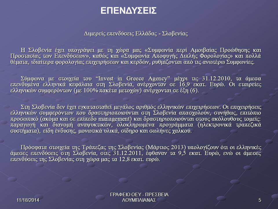511/18/2014 ΓΡΑΦΕΙΟ ΟΕΥ - ΠΡΕΣΒΕΙΑ ΛΟΥΜΠΛΙΑΝΑΣ ΕΠΕΝΔΥΣΕΙΣ Διμερείς επενδύσεις Ελλάδας - Σλοβενίας Η Σλοβενία έχει υπογράψει με τη χώρα μας «Συμφωνία περί Αμοιβαίας Προώθησης και Προστασίας των Επενδύσεων», καθώς και «Συμφωνία Αποφυγής Διπλής Φορολογίας» και πολλά θέματα, ιδιαίτερα φορολογίας επιχειρήσεων και κερδών, ρυθμίζονται από τις ανωτέρω Συμφωνίες.