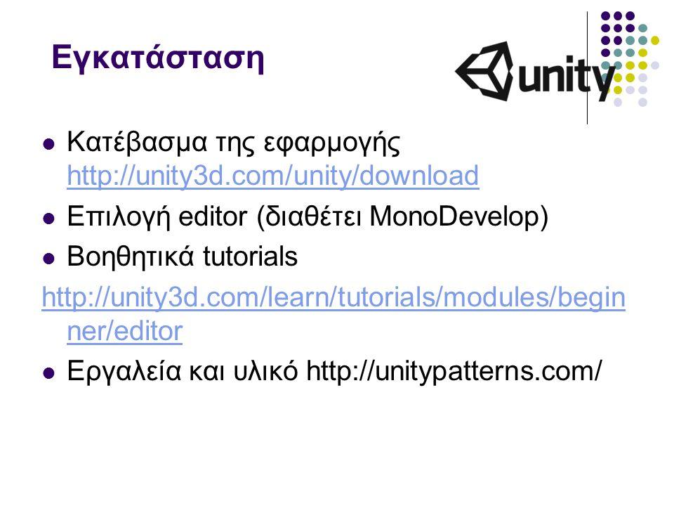 Εγκατάσταση Κατέβασμα της εφαρμογής http://unity3d.com/unity/download http://unity3d.com/unity/download Επιλογή editor (διαθέτει MonoDevelop) Βοηθητικ