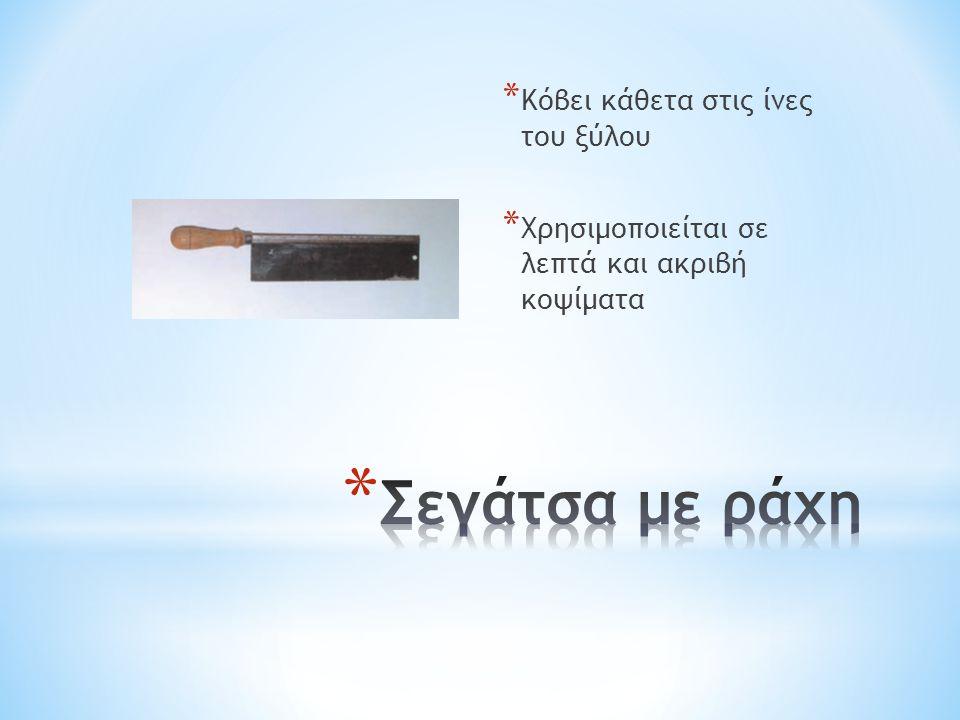 * Κόβει κάθετα στις ίνες του ξύλου * Χρησιμοποιείται σε λεπτά και ακριβή κοψίματα
