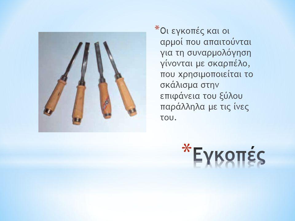* Οι εγκοπές και οι αρμοί που απαιτούνται για τη συναρμολόγηση γίνονται με σκαρπέλο, που χρησιμοποιείται το σκάλισμα στην επιφάνεια του ξύλου παράλληλ