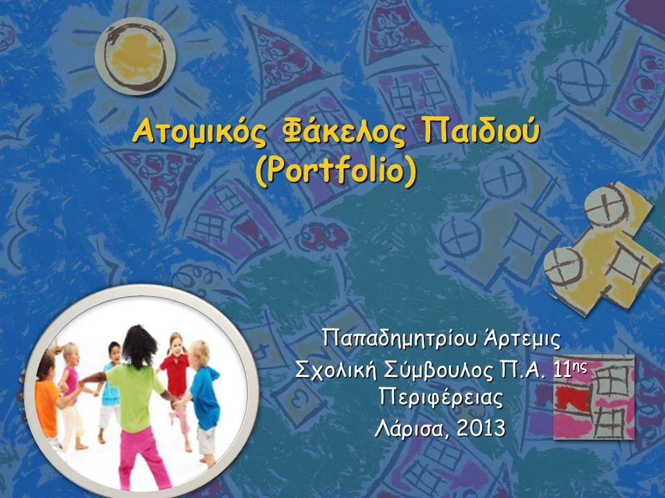 Ατομικός Φάκελος Παιδιού (Portfolio) Παπαδημητρίου Άρτεμις Σχολική Σύμβουλος Π.Α. 11 ης Περιφέρειας Λάρισα, 2013
