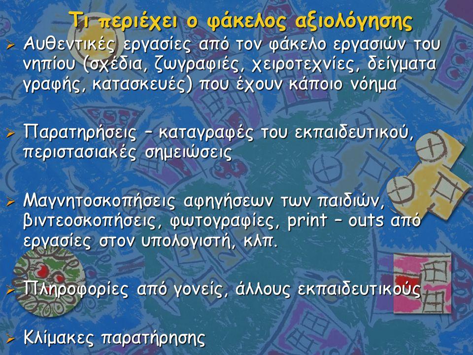Τι περιέχει ο φάκελος αξιολόγησης  Αυθεντικές εργασίες από τον φάκελο εργασιών του νηπίου (σχέδια, ζωγραφιές, χειροτεχνίες, δείγματα γραφής, κατασκευ