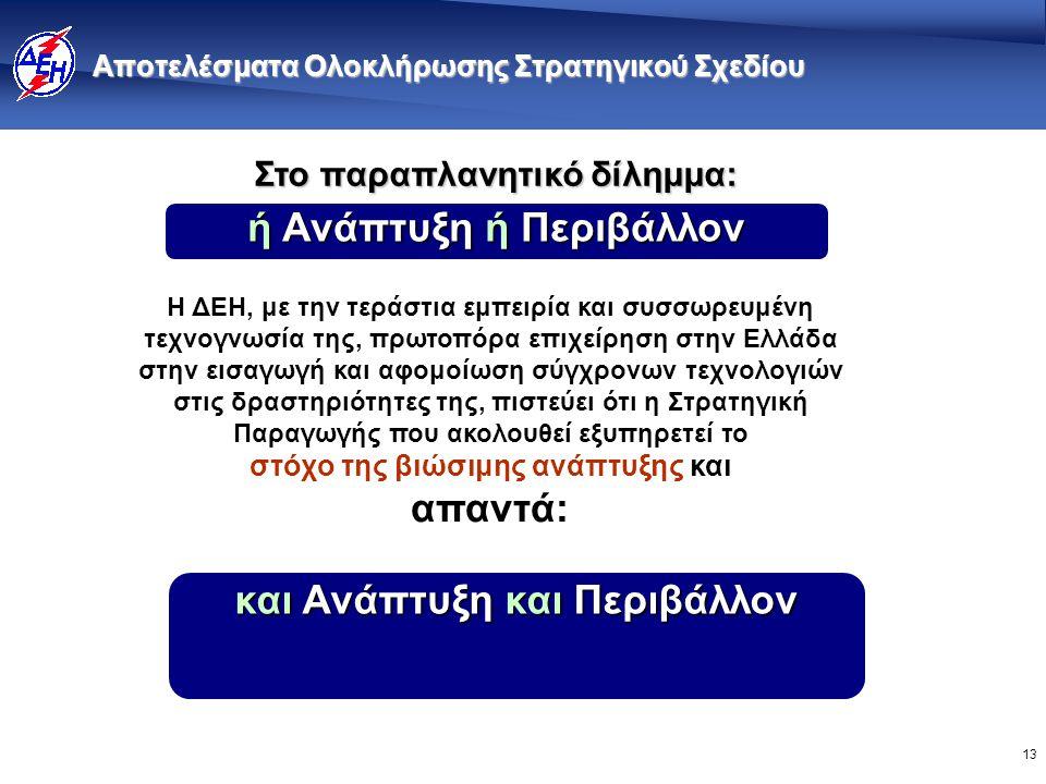 13 Αποτελέσματα Ολοκλήρωσης Στρατηγικού Σχεδίου Η ΔΕΗ, με την τεράστια εμπειρία και συσσωρευμένη τεχνογνωσία της, πρωτοπόρα επιχείρηση στην Ελλάδα στην εισαγωγή και αφομοίωση σύγχρονων τεχνολογιών στις δραστηριότητες της, πιστεύει ότι η Στρατηγική Παραγωγής που ακολουθεί εξυπηρετεί το στόχο της βιώσιμης ανάπτυξης και απαντά: και Ανάπτυξη και Περιβάλλον Στο παραπλανητικό δίλημμα: ή Ανάπτυξη ή Περιβάλλον