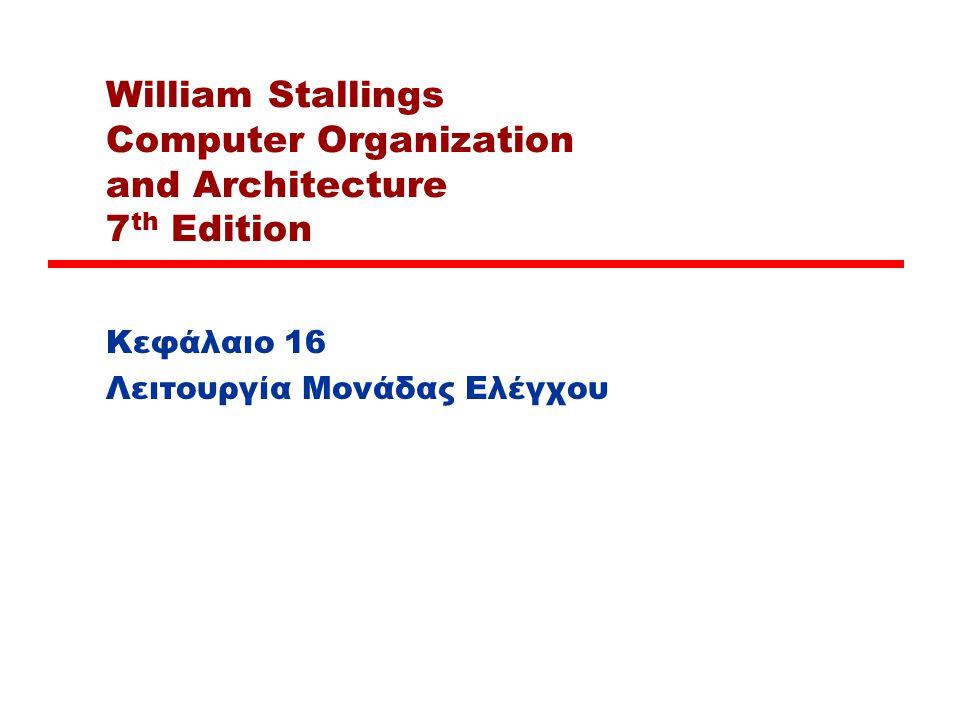 William Stallings Computer Organization and Architecture 7 th Edition Κεφάλαιο 16 Λειτουργία Μονάδας Ελέγχου