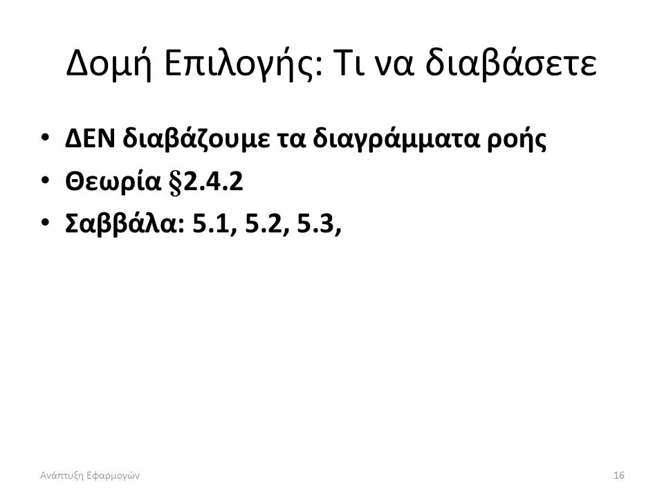 Ανάπτυξη Εφαρμογών16 Δομή Επιλογής: Τι να διαβάσετε ΔΕΝ διαβάζουμε τα διαγράμματα ροής Θεωρία §2.4.2 Σαββάλα: 5.1, 5.2, 5.3,