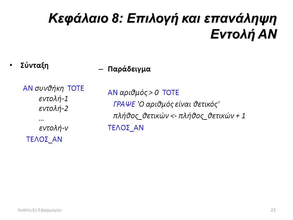 Ανάπτυξη Εφαρμογών23 Κεφάλαιο 8: Επιλογή και επανάληψη Εντολή ΑΝ Σύνταξη ΑΝ συνθήκη ΤΟΤΕ εντολή-1 εντολή-2 … εντολή-ν ΤΕΛΟΣ_ΑΝ – Παράδειγμα ΑΝ αριθμός