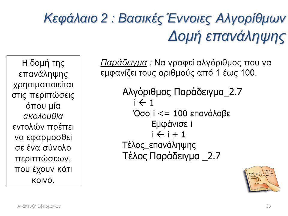 Ανάπτυξη Εφαρμογών33 Κεφάλαιο 2 : Βασικές Έννοιες Αλγορίθμων Δομή επανάληψης Η δομή της επανάληψης χρησιμοποιείται στις περιπώσεις όπου μία ακολουθία