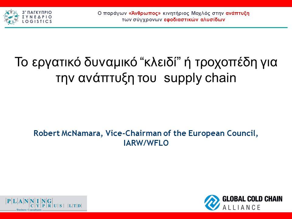 Το εργατικό δυναμικό κλειδί ή τροχοπέδη για την ανάπτυξη του supply chain Robert McNamara, Vice-Chairman of the European Council, IARW/WFLO Ο παράγων «Άνθρωπος» κινητήριος Μοχλός στην ανάπτυξη των σύγχρονων εφοδιαστικών αλυσίδων Το εργατικό δυναμικό κλειδί ή τροχοπέδη για την ανάπτυξη του supply chain