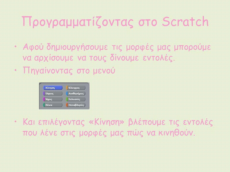 Προγραμματίζοντας στο Scratch Αφού δημιουργήσουμε τις μορφές μας μπορούμε να αρχίσουμε να τους δίνουμε εντολές. Πηγαίνοντας στο μενού Και επιλέγοντας