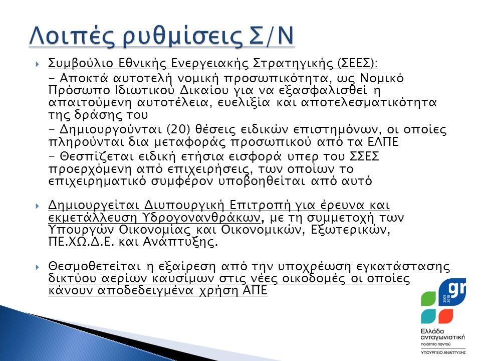 Συμβούλιο Εθνικής Ενεργειακής Στρατηγικής (ΣΕΕΣ): - Αποκτά αυτοτελή νομική προσωπικότητα, ως Νομικό Πρόσωπο Ιδιωτικού Δικαίου για να εξασφαλισθεί η απαιτούμενη αυτοτέλεια, ευελιξία και αποτελεσματικότητα της δράσης του - Δημιουργούνται (20) θέσεις ειδικών επιστημόνων, οι οποίες πληρούνται δια μεταφοράς προσωπικού από τα ΕΛΠΕ - Θεσπίζεται ειδική ετήσια εισφορά υπερ του ΣΣΕΣ προερχόμενη από επιχειρήσεις, των οποίων το επιχειρηματικό συμφέρον υποβοηθείται από αυτό  Δημιουργείται Διυπουργική Επιτροπή για έρευνα και εκμετάλλευση Υδρογονανθράκων, με τη συμμετοχή των Υπουργών Οικονομίας και Οικονομικών, Εξωτερικών, ΠΕ.ΧΩ.Δ.Ε.