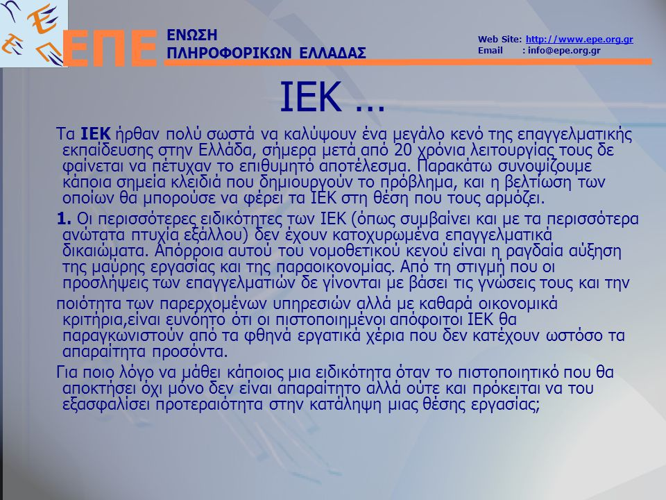 ΕΝΩΣΗ ΠΛΗΡΟΦΟΡΙΚΩΝ ΕΛΛΑΔΑΣ Web Site: http://www.epe.org.grhttp://www.epe.org.gr Email : info@epe.org.gr ΕΠΕ ΙΕΚ … Τα ΙΕΚ ήρθαν πολύ σωστά να καλύψουν
