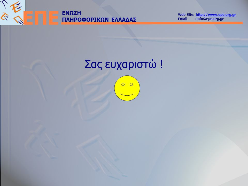 ΕΝΩΣΗ ΠΛΗΡΟΦΟΡΙΚΩΝ ΕΛΛΑΔΑΣ Web Site: http://www.epe.org.grhttp://www.epe.org.gr Email : info@epe.org.gr ΕΠΕ Σας ευχαριστώ !