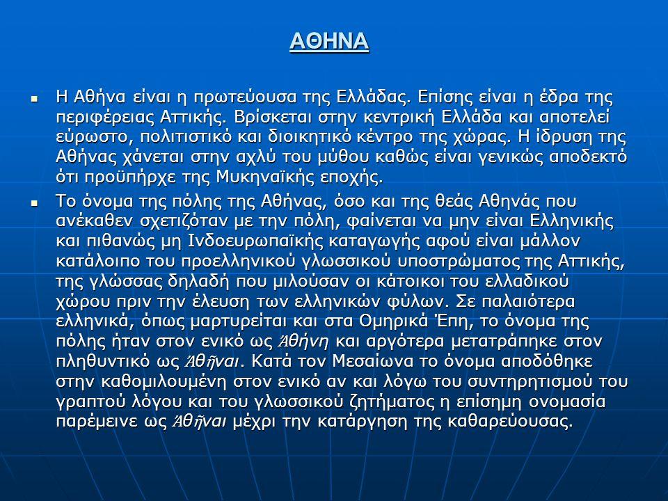 ΑΘΗΝΑ Η Αθήνα είναι η πρωτεύουσα της Ελλάδας. Επίσης είναι η έδρα της περιφέρειας Αττικής. Βρίσκεται στην κεντρική Ελλάδα και αποτελεί εύρωστο, πολιτι