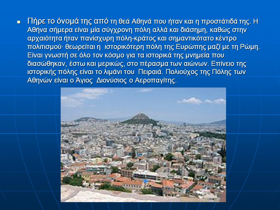Πήρε το όνομά της από τη θεά Αθηνά που ήταν και η προστάτιδά της. Η Αθήνα σήμερα είναι μία σύγχρονη πόλη αλλά και διάσημη, καθώς στην αρχαιότητα ήταν