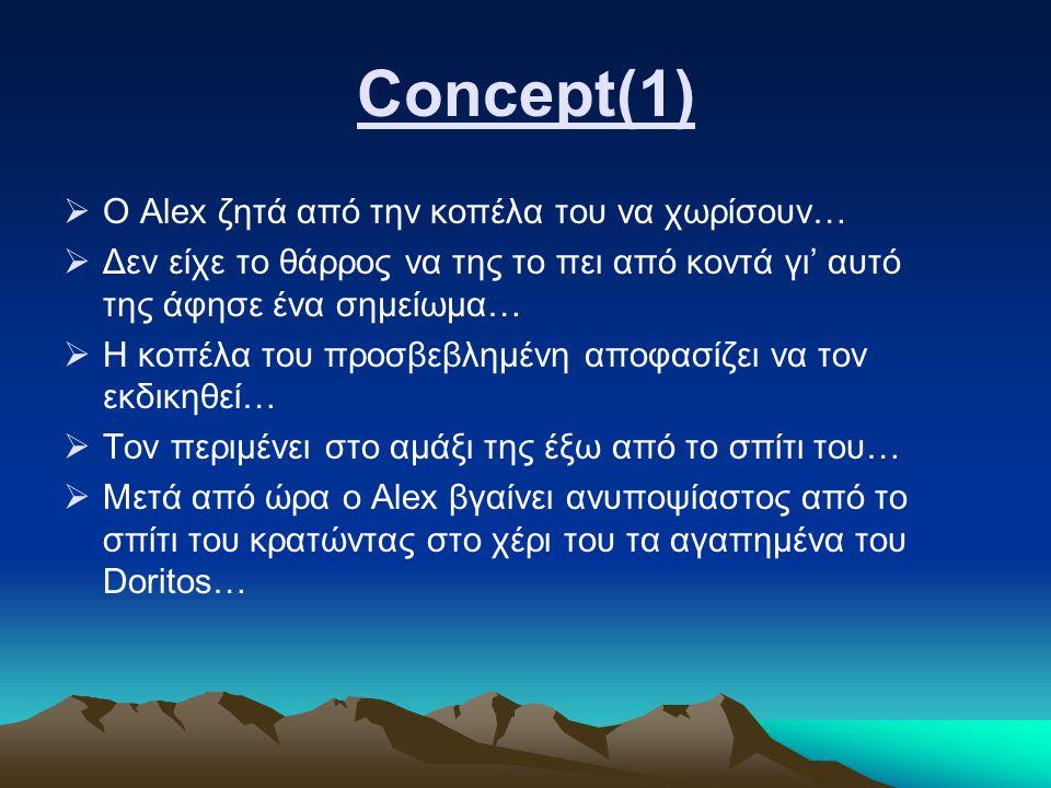 Concept(1)  Ο Alex ζητά από την κοπέλα του να χωρίσουν…  Δεν είχε το θάρρος να της το πει από κοντά γι' αυτό της άφησε ένα σημείωμα…  Η κοπέλα του προσβεβλημένη αποφασίζει να τον εκδικηθεί…  Τον περιμένει στο αμάξι της έξω από το σπίτι του…  Μετά από ώρα ο Alex βγαίνει ανυποψίαστος από το σπίτι του κρατώντας στο χέρι του τα αγαπημένα του Doritos…