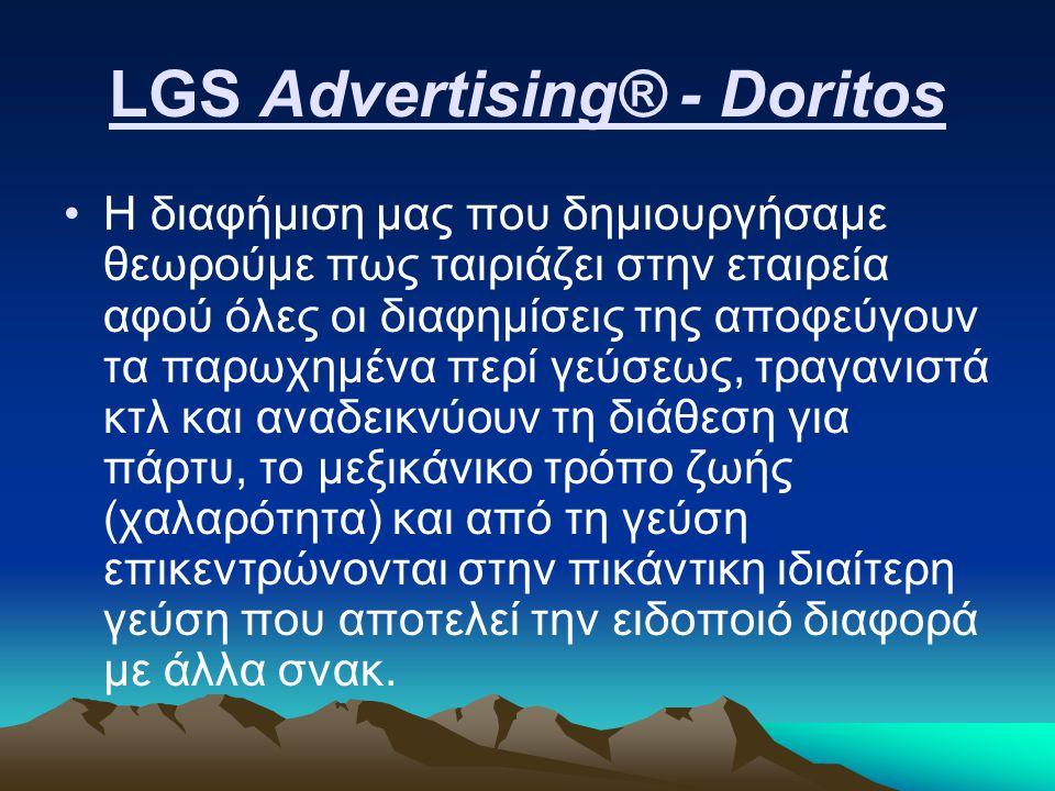 LGS Advertising® - Doritos Η διαφήμιση μας που δημιουργήσαμε θεωρούμε πως ταιριάζει στην εταιρεία αφού όλες οι διαφημίσεις της αποφεύγουν τα παρωχημένα περί γεύσεως, τραγανιστά κτλ και αναδεικνύουν τη διάθεση για πάρτυ, το μεξικάνικο τρόπο ζωής (χαλαρότητα) και από τη γεύση επικεντρώνονται στην πικάντικη ιδιαίτερη γεύση που αποτελεί την ειδοποιό διαφορά με άλλα σνακ.
