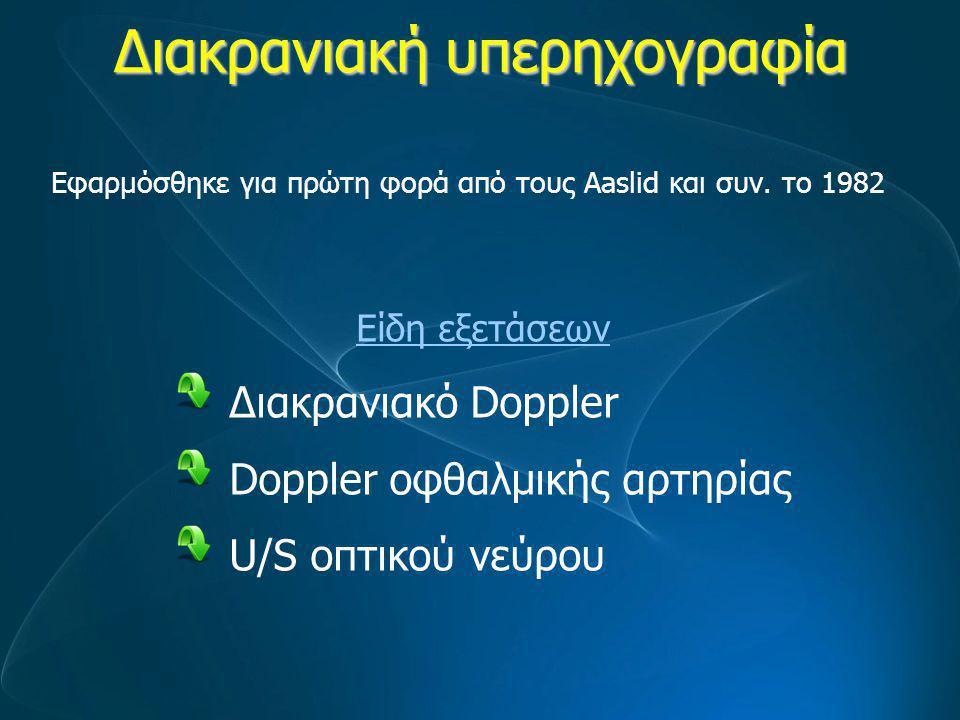 Διακρανιακή υπερηχογραφία Είδη εξετάσεων Διακρανιακό Doppler Doppler οφθαλμικής αρτηρίας U/S οπτικού νεύρου Εφαρμόσθηκε για πρώτη φορά από τους Aaslid