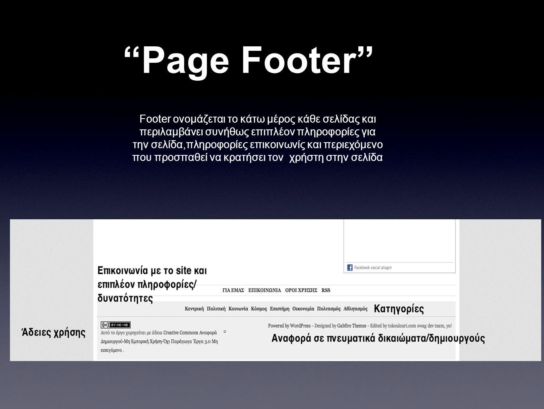 Page Footer Footer ονομάζεται το κάτω μέρος κάθε σελίδας και περιλαμβάνει συνήθως επιπλέον πληροφορίες για την σελίδα,πληροφορίες επικοινωνίς και περιεχόμενο που προσπαθεί να κρατήσει τον χρήστη στην σελίδα