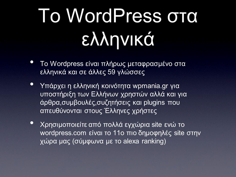 Το WordPress στα ελληνικά Το Wordpress είναι πλήρως μεταφρασμένο στα ελληνικά και σε άλλες 59 γλώσσες Υπάρχει η ελληνική κοινότητα wpmania.gr για υποστήριξη των Ελλήνων χρηστών αλλά και για άρθρα,συμβουλές,συζητήσεις και plugins που απευθύνονται στους Έλληνες χρήστες Χρησιμοποιείτε από πολλά εγχώρια site ενώ το wordpress.com είναι το 11ο πιο δημοφηλές site στην χώρα μας (σύμφωνα με το alexa ranking)